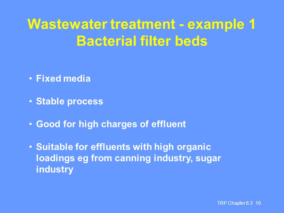 TRP Chapter 6.3 10 Wastewater treatment - example 1 Bacterial filter beds Fixed media Stable process Good for high charges of effluent Suitable for effluents with high organic loadings eg from canning industry, sugar industry