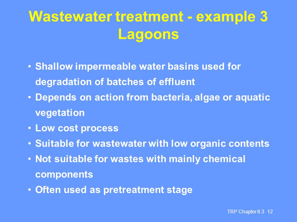 TRP Chapter 6.3 12 Wastewater treatment - example 3 Lagoons Shallow impermeable water basins used for degradation of batches of effluent Depends on action from bacteria, algae or aquatic vegetation Low cost process Suitable for wastewater with low organic contents Not suitable for wastes with mainly chemical components Often used as pretreatment stage