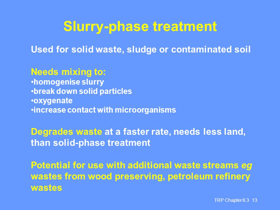 TRP Chapter 6.3 13 Slurry-phase treatment Used for solid waste, sludge or contaminated soil Needs mixing to: homogenise slurry break down solid particles oxygenate increase contact with microorganisms Degrades waste at a faster rate, needs less land, than solid-phase treatment Potential for use with additional waste streams eg wastes from wood preserving, petroleum refinery wastes