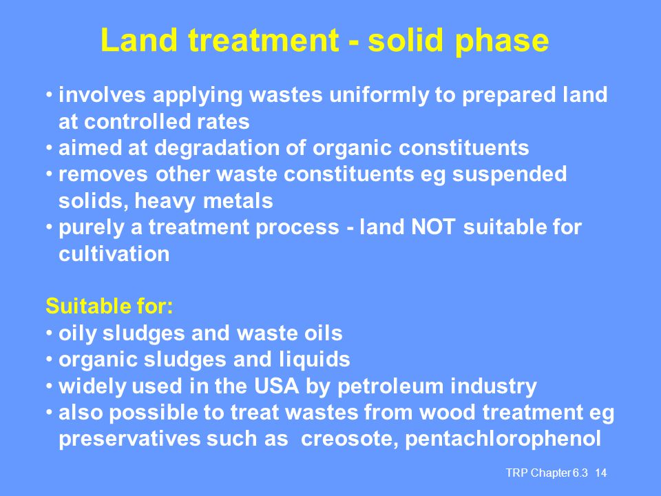 TRP Chapter 6.3 14 Land treatment - solid phase involves applying wastes uniformly to prepared land at controlled rates aimed at degradation of organic constituents removes other waste constituents eg suspended solids, heavy metals purely a treatment process - land NOT suitable for cultivation Suitable for: oily sludges and waste oils organic sludges and liquids widely used in the USA by petroleum industry also possible to treat wastes from wood treatment eg preservatives such as creosote, pentachlorophenol