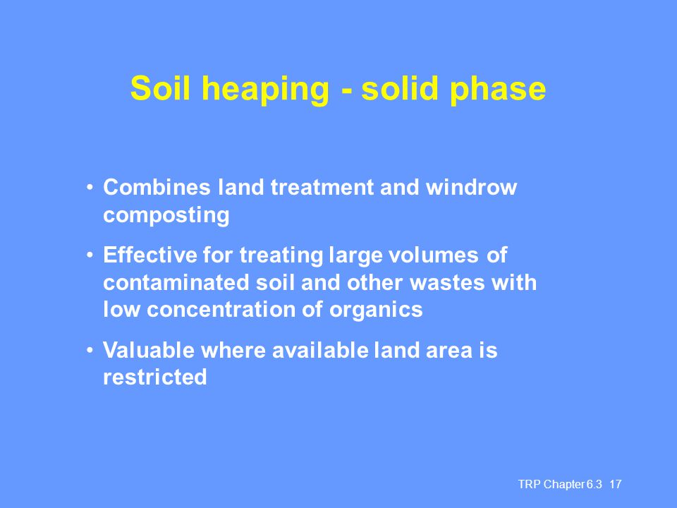 TRP Chapter 6.3 17 Soil heaping - solid phase Combines land treatment and windrow composting Effective for treating large volumes of contaminated soil and other wastes with low concentration of organics Valuable where available land area is restricted