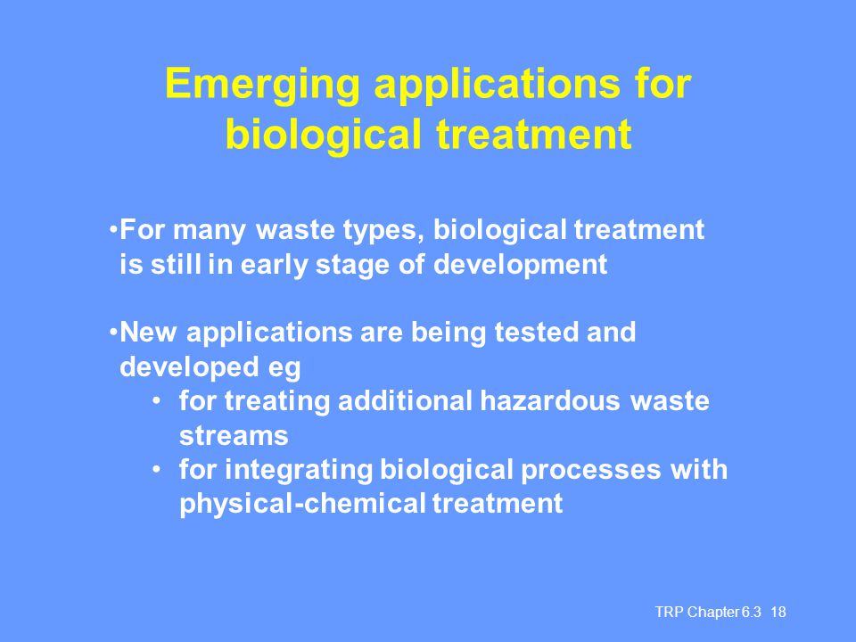 TRP Chapter 6.3 18 Emerging applications for biological treatment For many waste types, biological treatment is still in early stage of development New applications are being tested and developed eg for treating additional hazardous waste streams for integrating biological processes with physical-chemical treatment