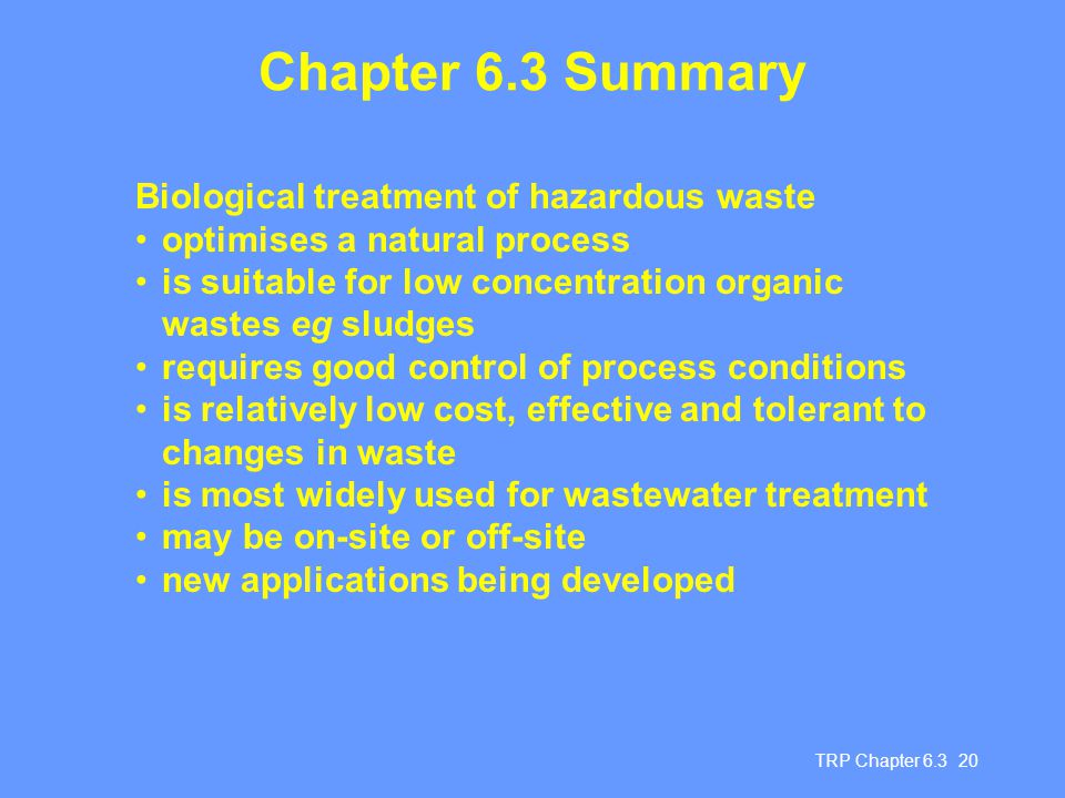 TRP Chapter 6.3 20 Chapter 6.3 Summary Biological treatment of hazardous waste optimises a natural process is suitable for low concentration organic wastes eg sludges requires good control of process conditions is relatively low cost, effective and tolerant to changes in waste is most widely used for wastewater treatment may be on-site or off-site new applications being developed