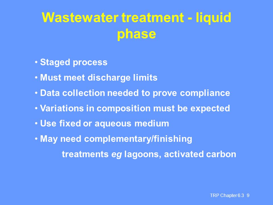 TRP Chapter 6.3 9 Wastewater treatment - liquid phase Staged process Must meet discharge limits Data collection needed to prove compliance Variations in composition must be expected Use fixed or aqueous medium May need complementary/finishing treatments eg lagoons, activated carbon