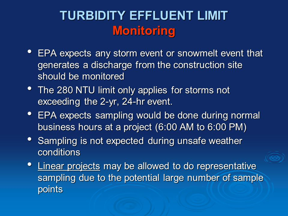 TURBIDITY EFFLUENT LIMIT Monitoring EPA expects any storm event or snowmelt event that generates a discharge from the construction site should be monitored EPA expects any storm event or snowmelt event that generates a discharge from the construction site should be monitored The 280 NTU limit only applies for storms not exceeding the 2-yr, 24-hr event.