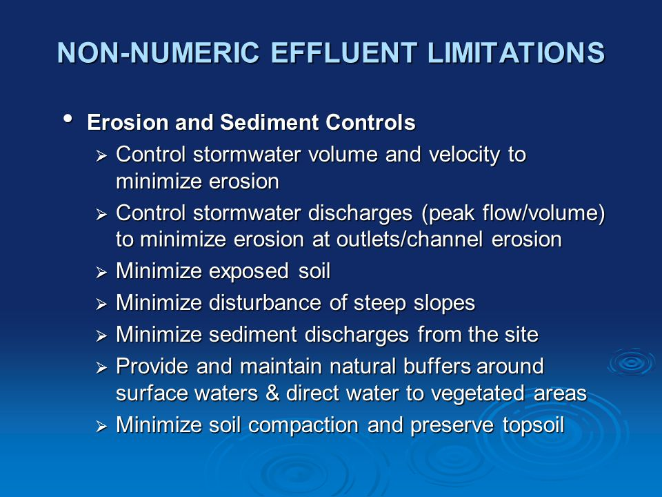 NON-NUMERIC EFFLUENT LIMITATIONS Erosion and Sediment Controls Erosion and Sediment Controls  Control stormwater volume and velocity to minimize erosion  Control stormwater discharges (peak flow/volume) to minimize erosion at outlets/channel erosion  Minimize exposed soil  Minimize disturbance of steep slopes  Minimize sediment discharges from the site  Provide and maintain natural buffers around surface waters & direct water to vegetated areas  Minimize soil compaction and preserve topsoil