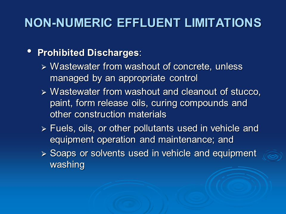 NON-NUMERIC EFFLUENT LIMITATIONS Prohibited Discharges: Prohibited Discharges:  Wastewater from washout of concrete, unless managed by an appropriate control  Wastewater from washout and cleanout of stucco, paint, form release oils, curing compounds and other construction materials  Fuels, oils, or other pollutants used in vehicle and equipment operation and maintenance; and  Soaps or solvents used in vehicle and equipment washing