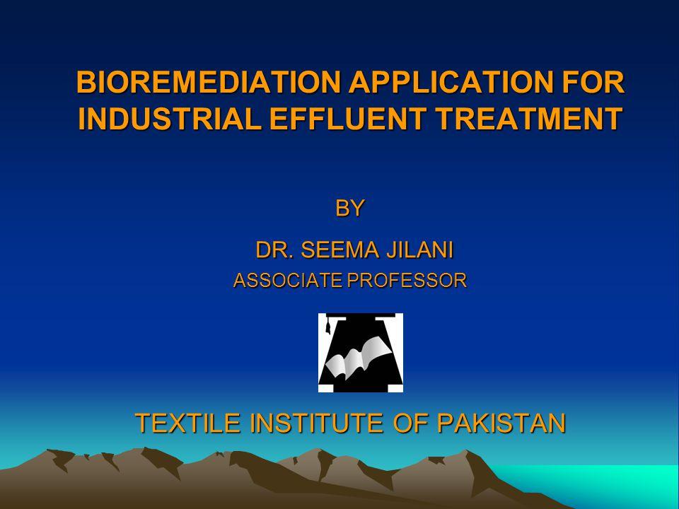 BIOREMEDIATION APPLICATION FOR INDUSTRIAL EFFLUENT TREATMENT BY DR. SEEMA JILANI DR. SEEMA JILANI ASSOCIATE PROFESSOR TEXTILE INSTITUTE OF PAKISTAN