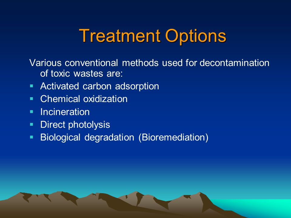 Treatment Options Various conventional methods used for decontamination of toxic wastes are:  Activated carbon adsorption  Chemical oxidization  Incineration  Direct photolysis  Biological degradation (Bioremediation)