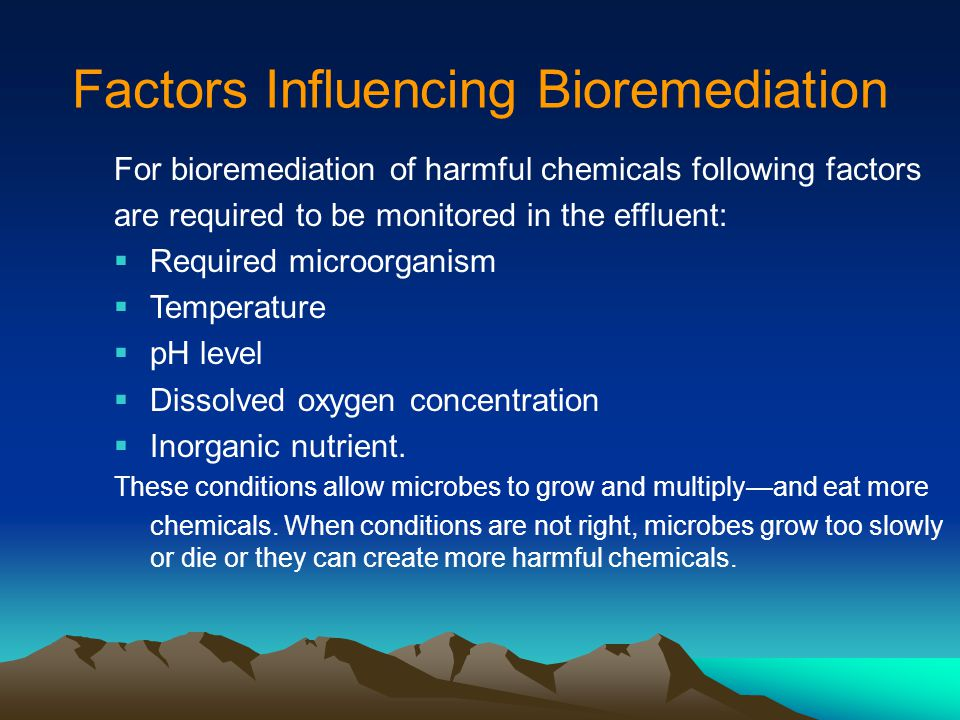 Factors Influencing Bioremediation For bioremediation of harmful chemicals following factors are required to be monitored in the effluent:  Required