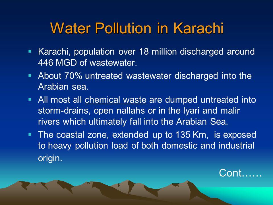 Water Pollution in Karachi  Karachi, population over 18 million discharged around 446 MGD of wastewater.  About 70% untreated wastewater discharged