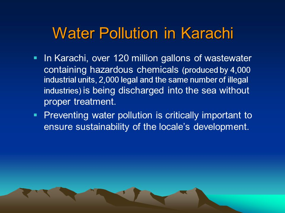 Water Pollution in Karachi  In Karachi, over 120 million gallons of wastewater containing hazardous chemicals (produced by 4,000 industrial units, 2,000 legal and the same number of illegal industries) is being discharged into the sea without proper treatment.