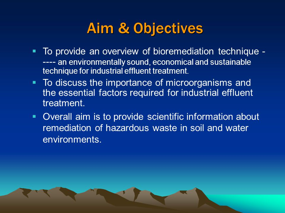 Aim & Objectives  To provide an overview of bioremediation technique - ---- an environmentally sound, economical and sustainable technique for industrial effluent treatment.
