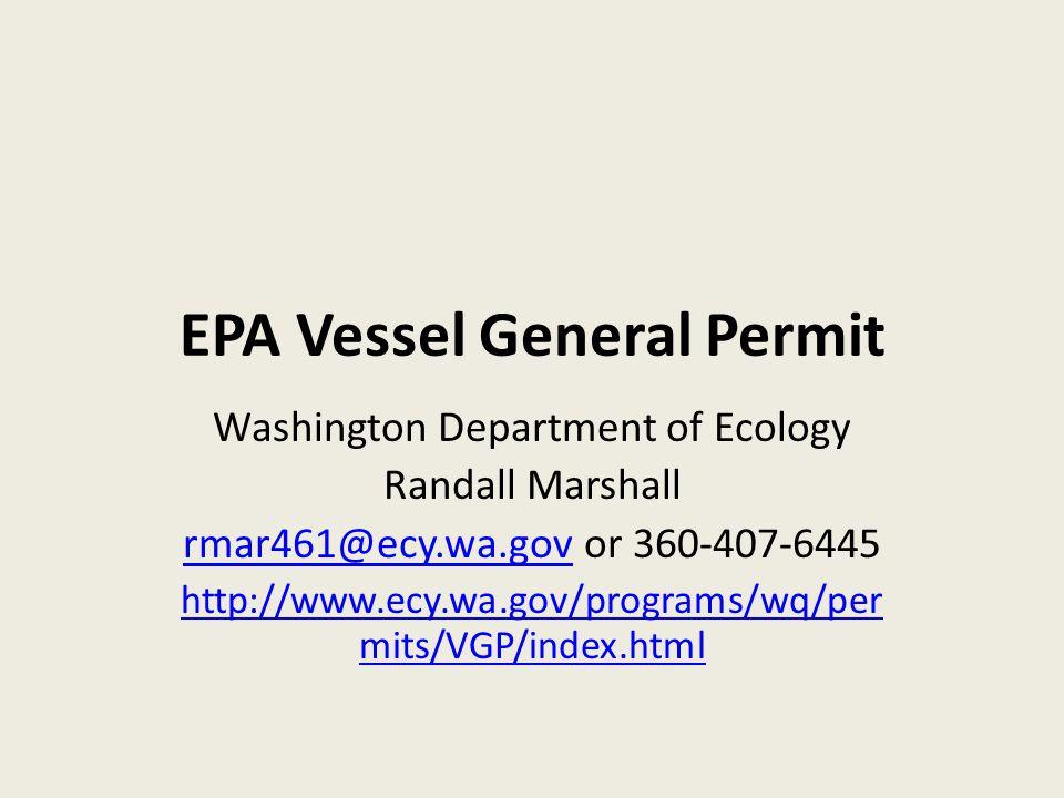 EPA Vessel General Permit Washington Department of Ecology Randall Marshall rmar461@ecy.wa.govrmar461@ecy.wa.gov or 360-407-6445 http://www.ecy.wa.gov/programs/wq/per mits/VGP/index.html