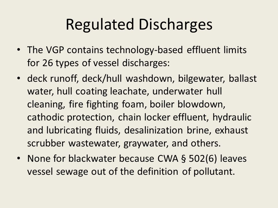 Regulated Discharges The VGP contains technology-based effluent limits for 26 types of vessel discharges: deck runoff, deck/hull washdown, bilgewater,