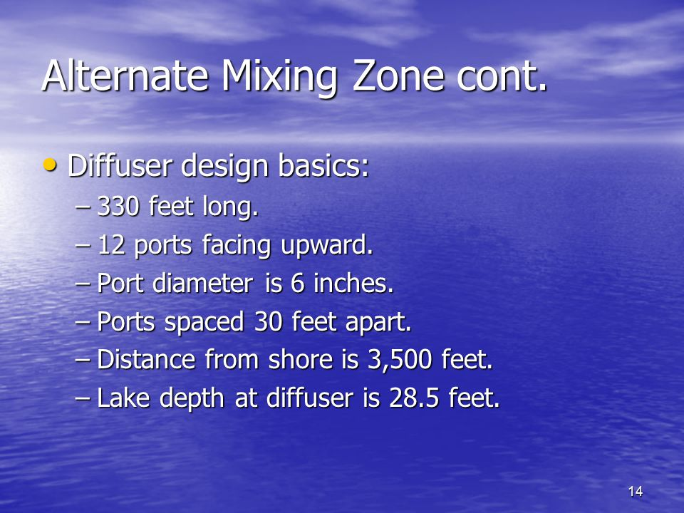 14 Alternate Mixing Zone cont. Diffuser design basics: Diffuser design basics: –330 feet long. –12 ports facing upward. –Port diameter is 6 inches. –P