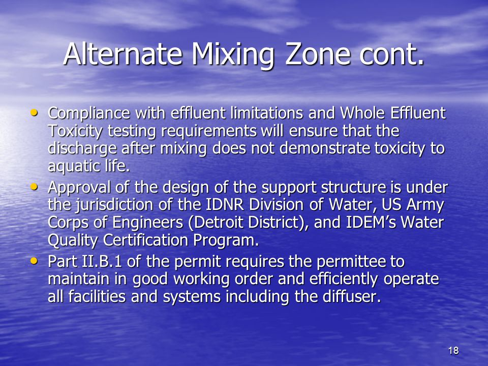 18 Alternate Mixing Zone cont. Compliance with effluent limitations and Whole Effluent Toxicity testing requirements will ensure that the discharge af