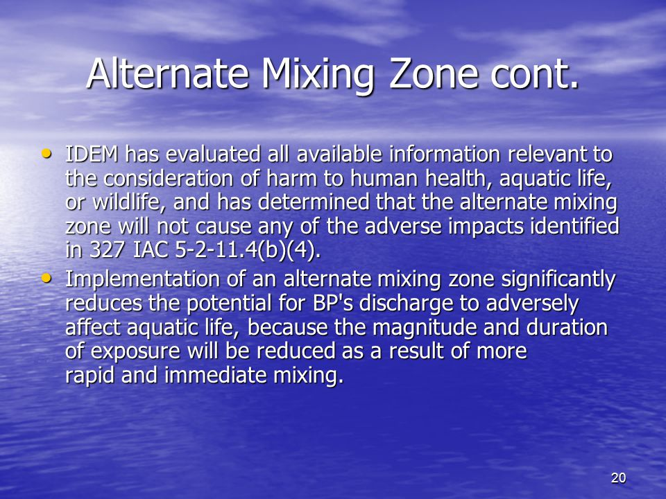 20 Alternate Mixing Zone cont. IDEM has evaluated all available information relevant to the consideration of harm to human health, aquatic life, or wi
