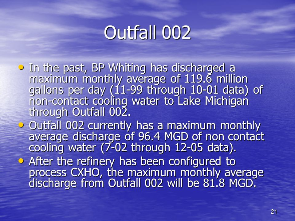 21 Outfall 002 In the past, BP Whiting has discharged a maximum monthly average of 119.6 million gallons per day (11-99 through 10-01 data) of non-con