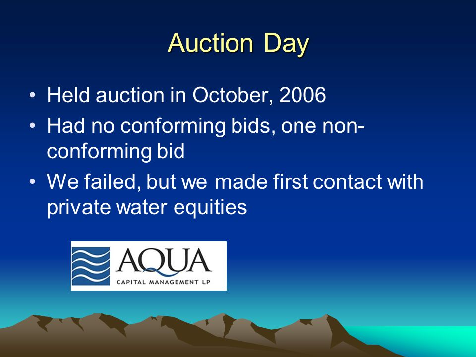 Auction Day Held auction in October, 2006 Had no conforming bids, one non- conforming bid We failed, but we made first contact with private water equities