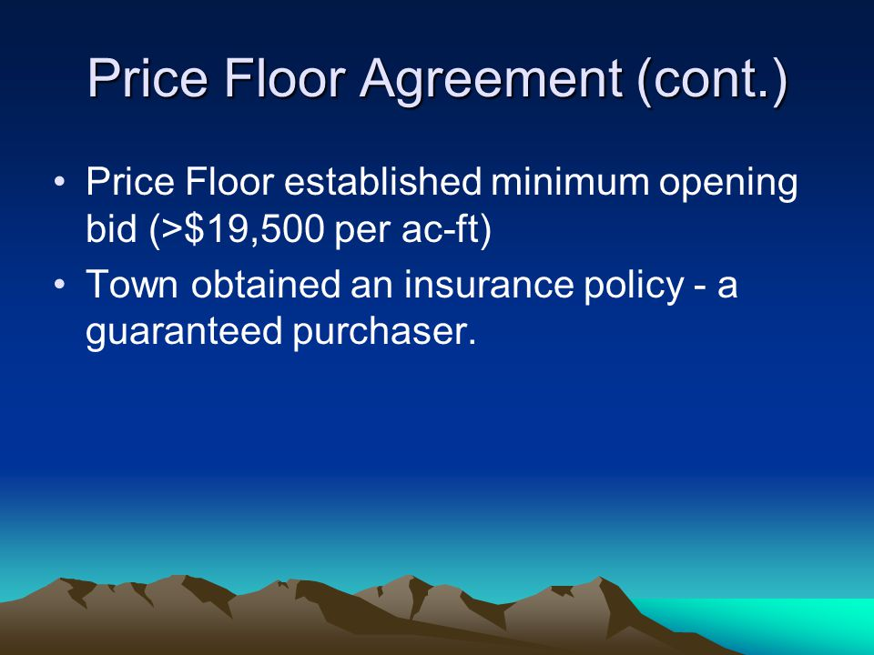 Price Floor Agreement (cont.) Price Floor established minimum opening bid (>$19,500 per ac-ft) Town obtained an insurance policy - a guaranteed purchaser.