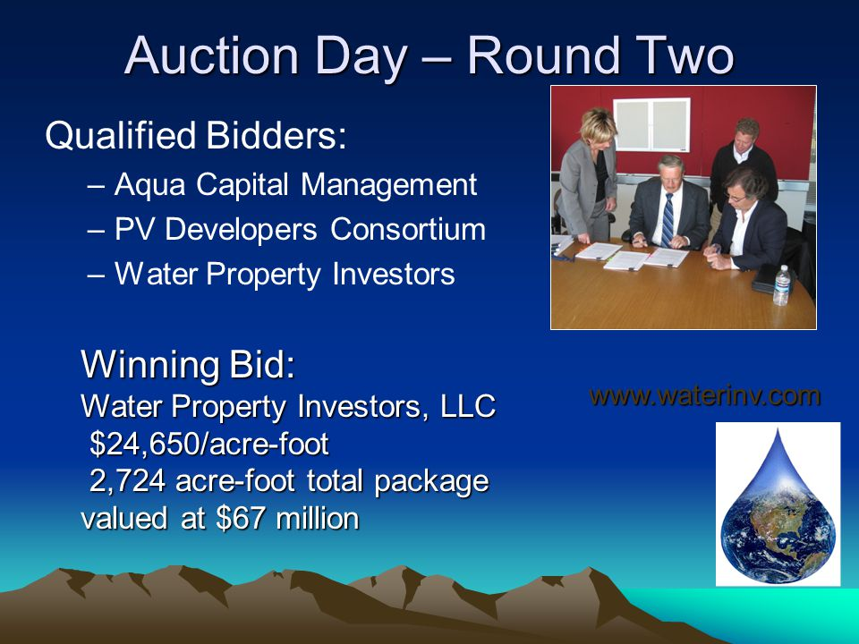 Auction Day – Round Two Qualified Bidders: –Aqua Capital Management –PV Developers Consortium –Water Property Investors Winning Bid: Water Property Investors, LLC $24,650/acre-foot $24,650/acre-foot 2,724 acre-foot total package 2,724 acre-foot total package valued at $67 million www.waterinv.com