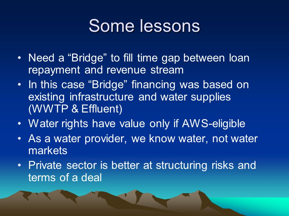 Some lessons Need a Bridge to fill time gap between loan repayment and revenue stream In this case Bridge financing was based on existing infrastructure and water supplies (WWTP & Effluent) Water rights have value only if AWS-eligible As a water provider, we know water, not water markets Private sector is better at structuring risks and terms of a deal
