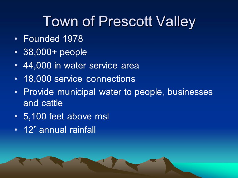 Town of Prescott Valley Founded 1978 38,000+ people 44,000 in water service area 18,000 service connections Provide municipal water to people, businesses and cattle 5,100 feet above msl 12 annual rainfall