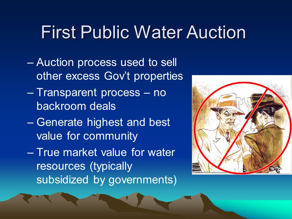 First Public Water Auction –Auction process used to sell other excess Gov't properties –Transparent process – no backroom deals –Generate highest and best value for community –True market value for water resources (typically subsidized by governments)