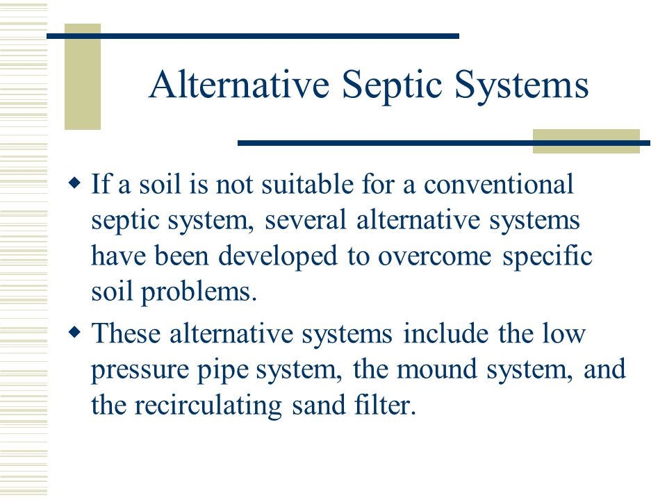 Alternative Septic Systems  If a soil is not suitable for a conventional septic system, several alternative systems have been developed to overcome specific soil problems.