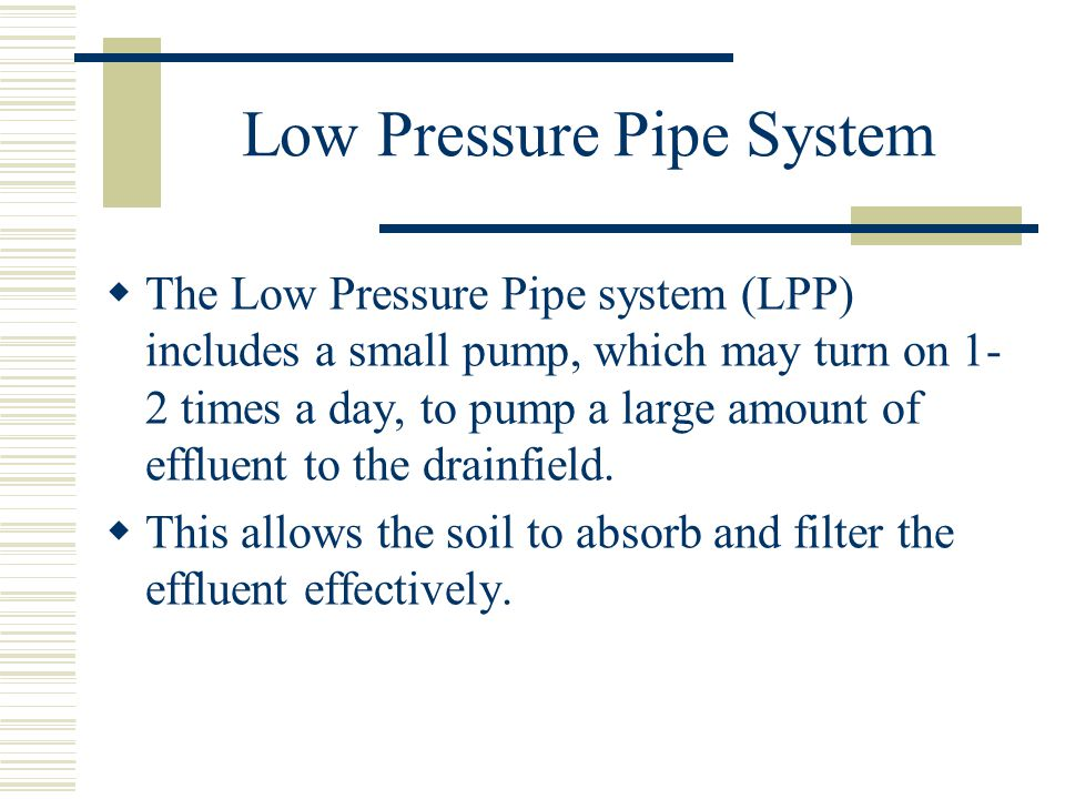 Low Pressure Pipe System  The Low Pressure Pipe system (LPP) includes a small pump, which may turn on 1- 2 times a day, to pump a large amount of effluent to the drainfield.