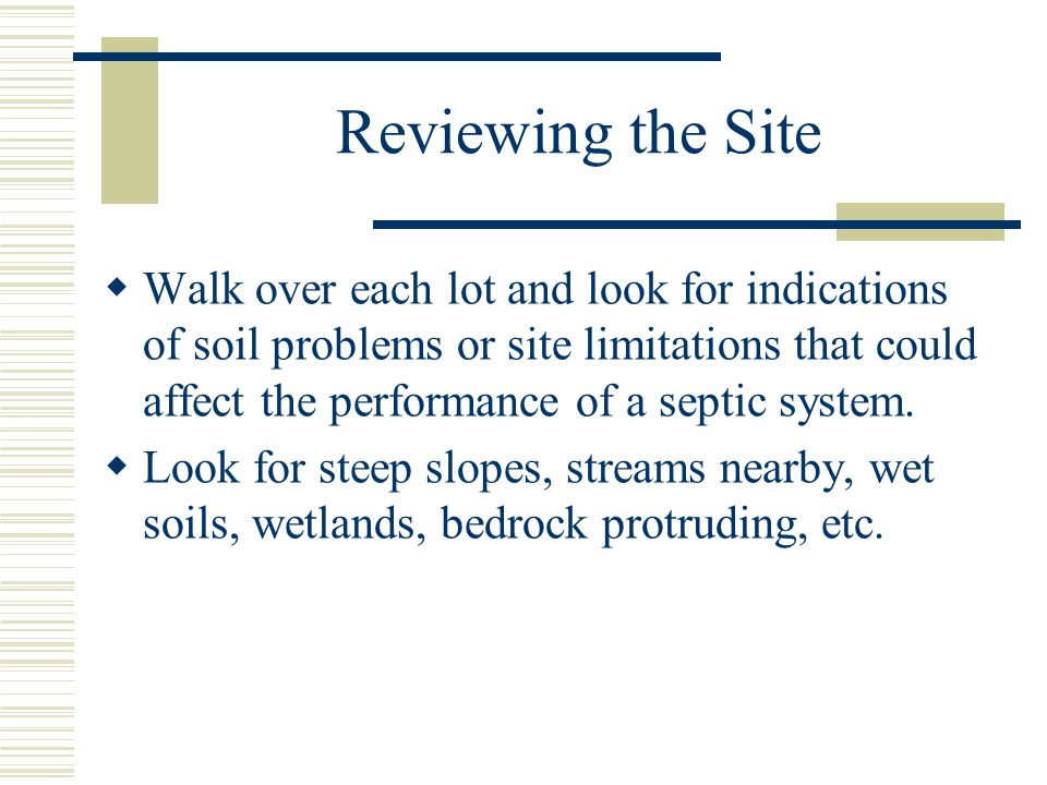 Reviewing the Site  Walk over each lot and look for indications of soil problems or site limitations that could affect the performance of a septic system.