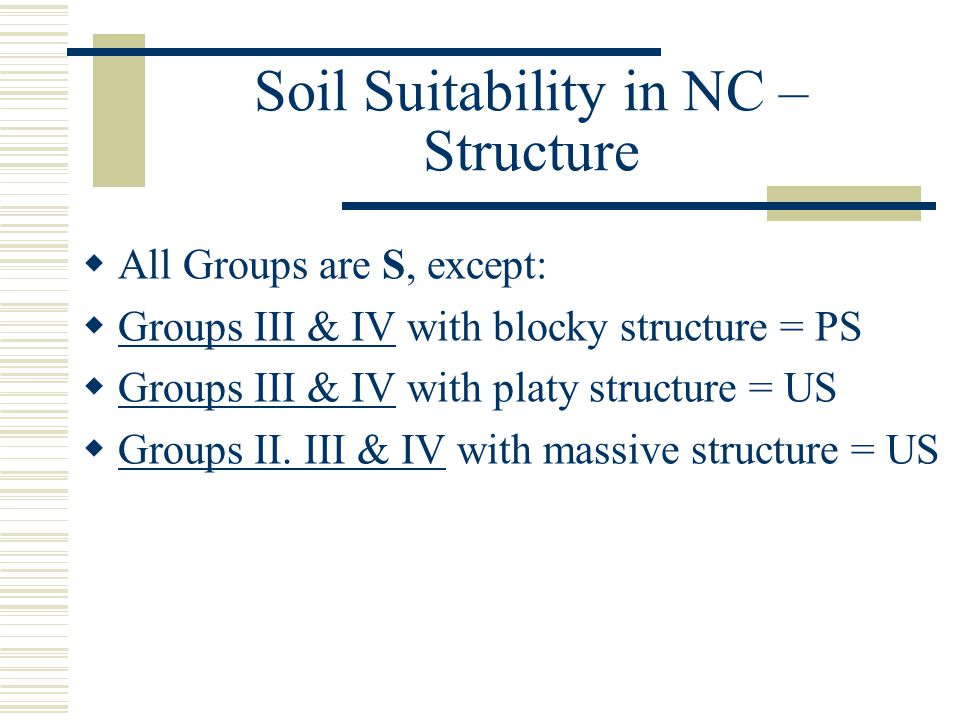 Soil Suitability in NC – Structure  All Groups are S, except:  Groups III & IV with blocky structure = PS  Groups III & IV with platy structure = US  Groups II.