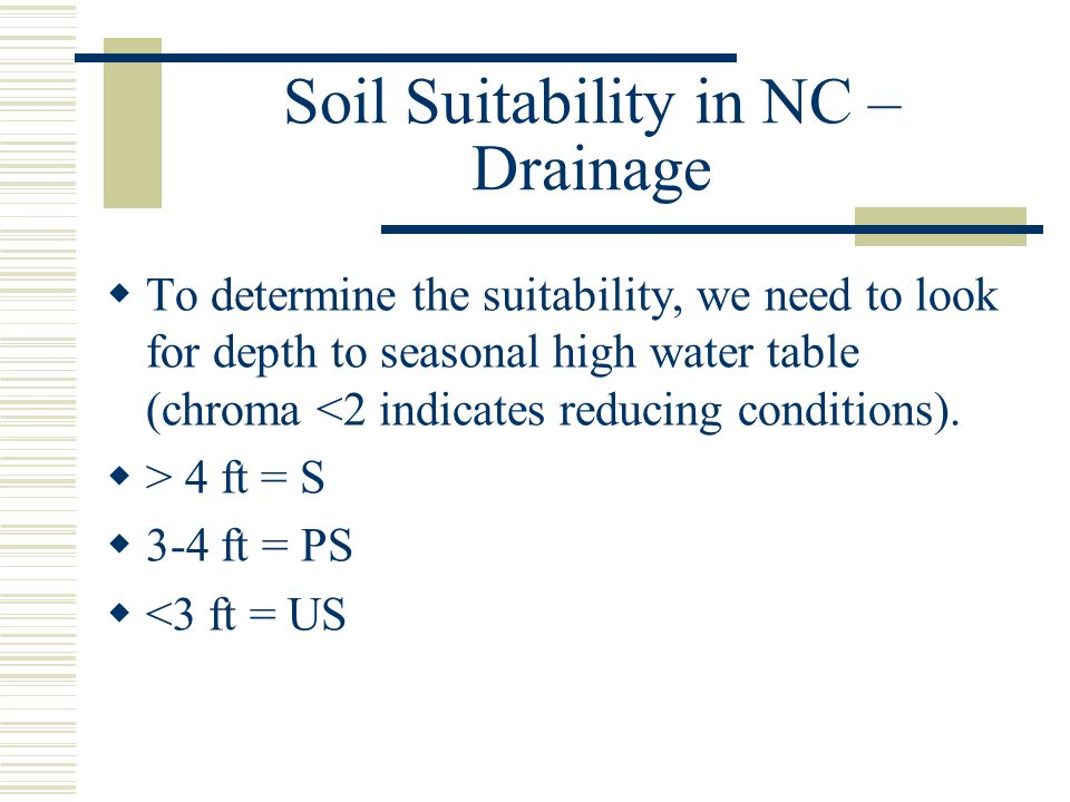 Soil Suitability in NC – Drainage  To determine the suitability, we need to look for depth to seasonal high water table (chroma <2 indicates reducing conditions).