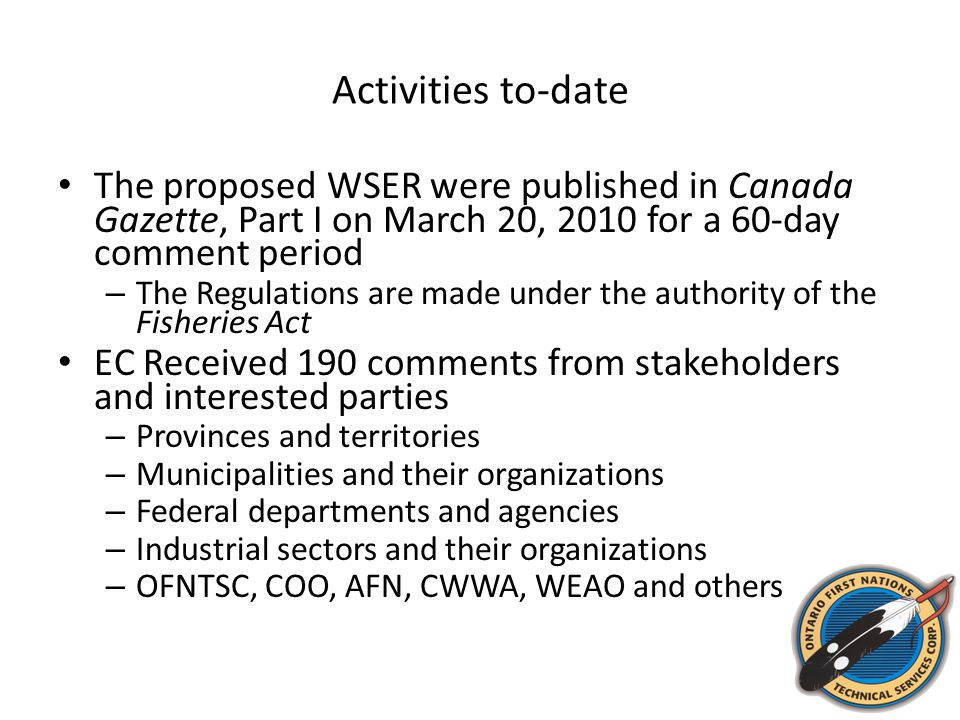 Activities to-date The proposed WSER were published in Canada Gazette, Part I on March 20, 2010 for a 60-day comment period – The Regulations are made