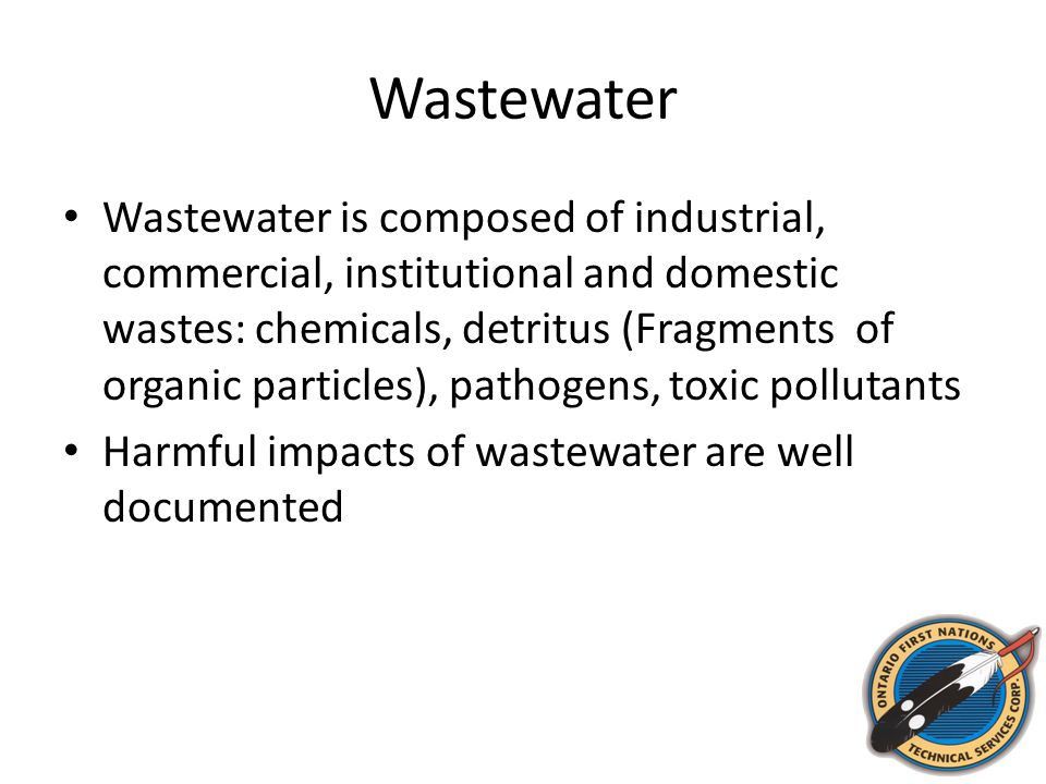 Wastewater Wastewater is composed of industrial, commercial, institutional and domestic wastes: chemicals, detritus (Fragments of organic particles),