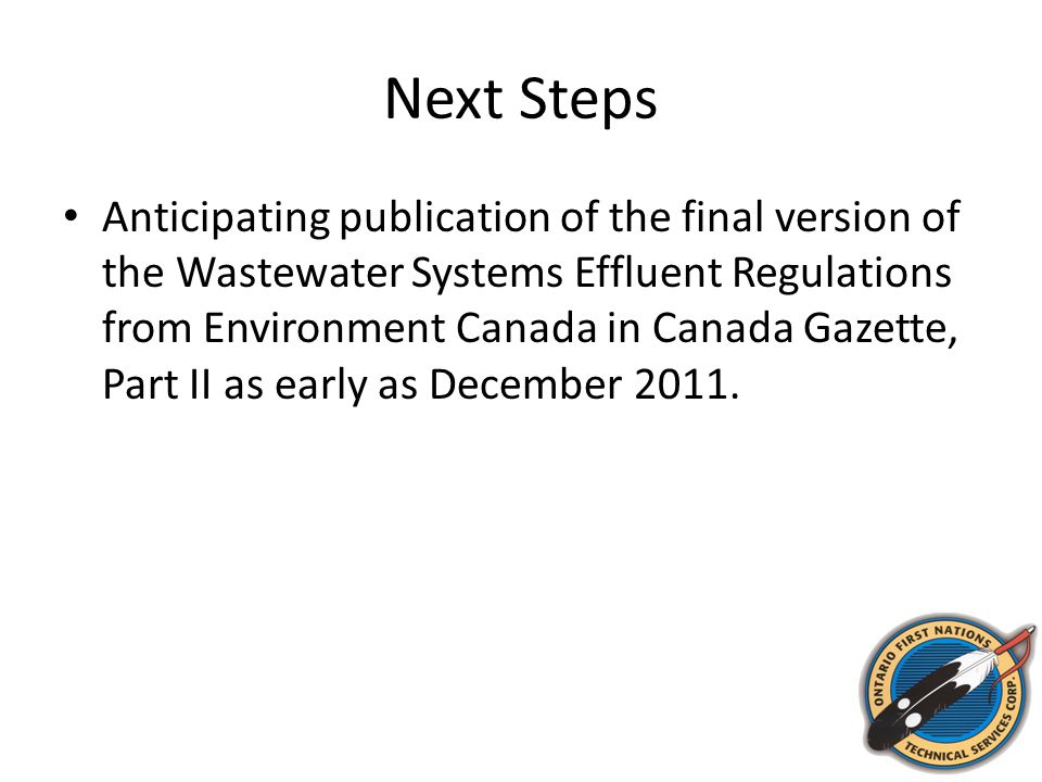 Next Steps Anticipating publication of the final version of the Wastewater Systems Effluent Regulations from Environment Canada in Canada Gazette, Part II as early as December 2011.