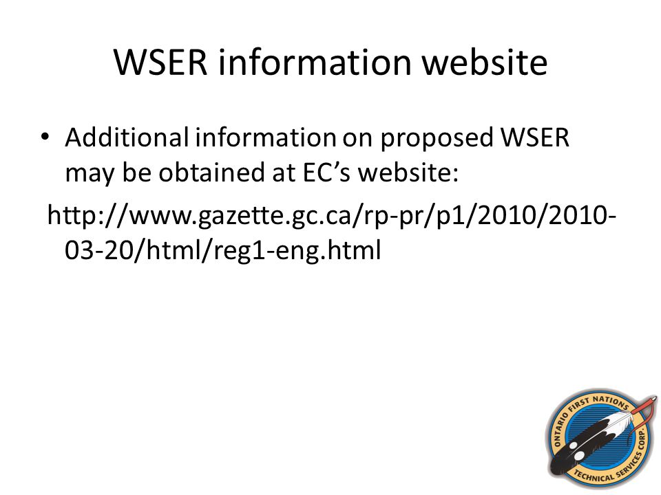 WSER information website Additional information on proposed WSER may be obtained at EC's website: http://www.gazette.gc.ca/rp-pr/p1/2010/2010- 03-20/html/reg1-eng.html