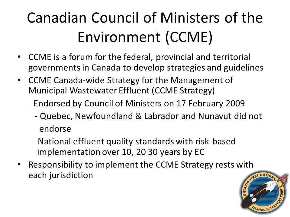 Canadian Council of Ministers of the Environment (CCME) CCME is a forum for the federal, provincial and territorial governments in Canada to develop strategies and guidelines CCME Canada-wide Strategy for the Management of Municipal Wastewater Effluent (CCME Strategy) - Endorsed by Council of Ministers on 17 February 2009 - Quebec, Newfoundland & Labrador and Nunavut did not endorse - National effluent quality standards with risk-based implementation over 10, 20 30 years by EC Responsibility to implement the CCME Strategy rests with each jurisdiction