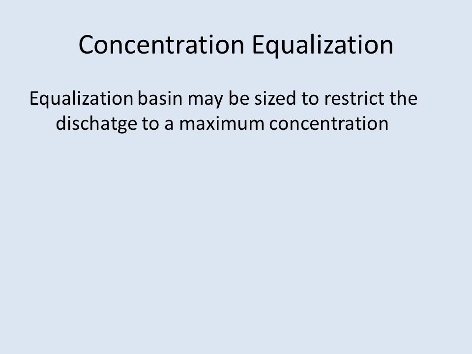 Concentration Equalization Equalization basin may be sized to restrict the dischatge to a maximum concentration