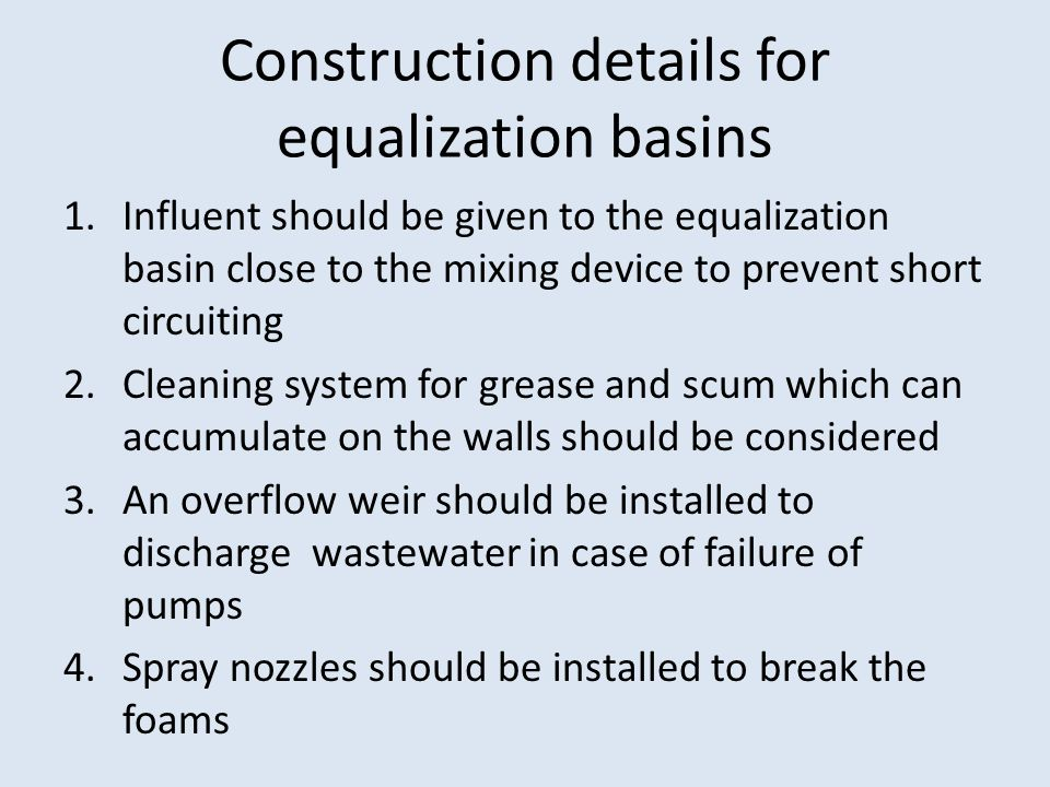 Construction details for equalization basins 1.Influent should be given to the equalization basin close to the mixing device to prevent short circuiting 2.Cleaning system for grease and scum which can accumulate on the walls should be considered 3.An overflow weir should be installed to discharge wastewater in case of failure of pumps 4.Spray nozzles should be installed to break the foams