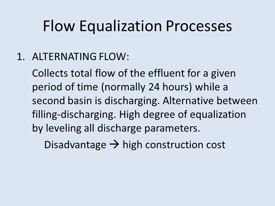 Flow Equalization Processes 1.ALTERNATING FLOW: Collects total flow of the effluent for a given period of time (normally 24 hours) while a second basin is discharging.