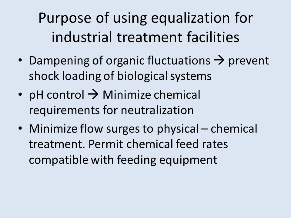 Purpose of using equalization for industrial treatment facilities Dampening of organic fluctuations  prevent shock loading of biological systems pH control  Minimize chemical requirements for neutralization Minimize flow surges to physical – chemical treatment.