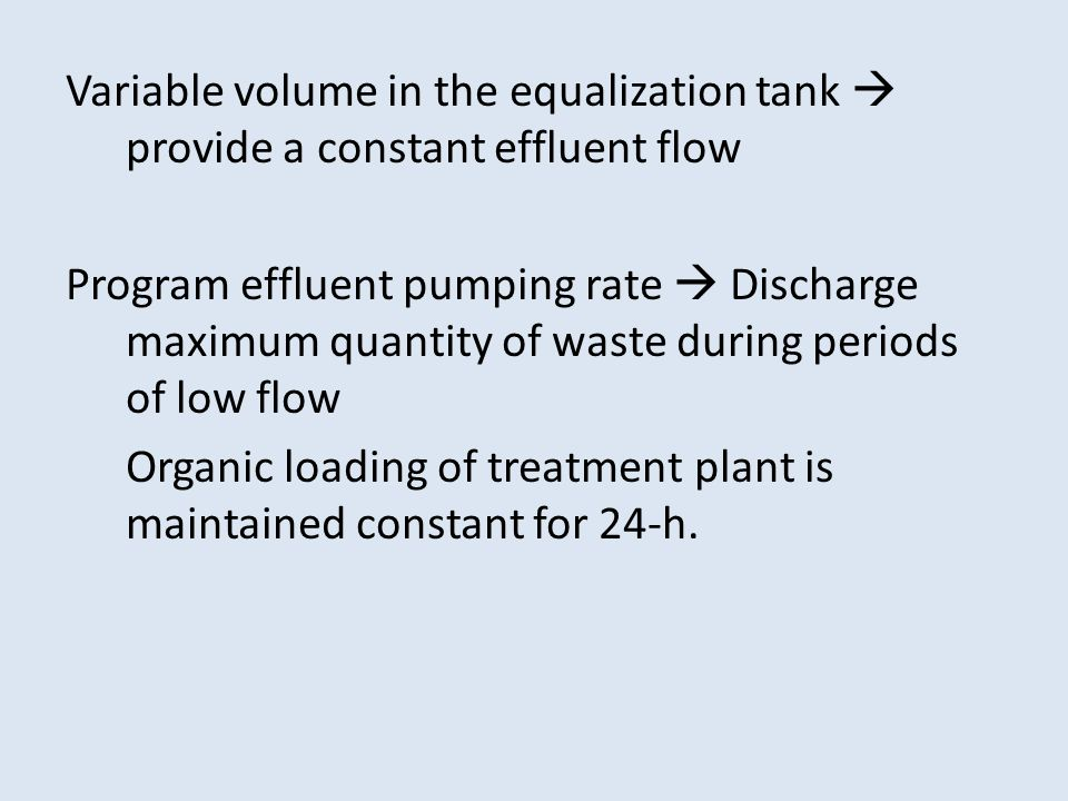 Variable volume in the equalization tank  provide a constant effluent flow Program effluent pumping rate  Discharge maximum quantity of waste during periods of low flow Organic loading of treatment plant is maintained constant for 24-h.