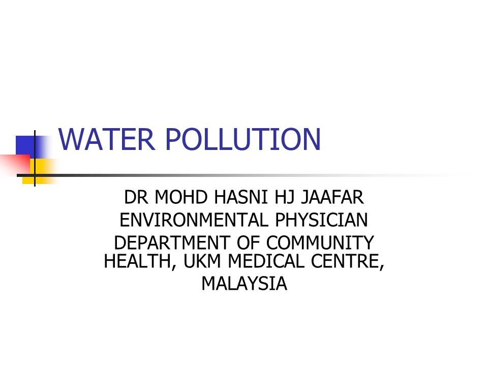 WATER POLLUTION DR MOHD HASNI HJ JAAFAR ENVIRONMENTAL PHYSICIAN DEPARTMENT OF COMMUNITY HEALTH, UKM MEDICAL CENTRE, MALAYSIA