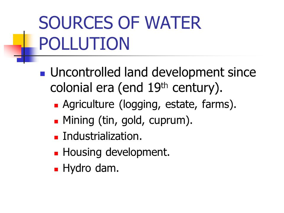 SOURCES OF WATER POLLUTION Uncontrolled land development since colonial era (end 19 th century).