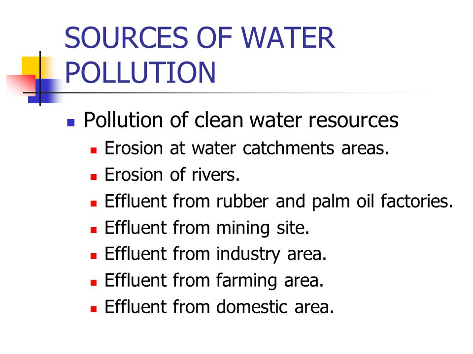 SOURCES OF WATER POLLUTION Pollution of clean water resources Erosion at water catchments areas.