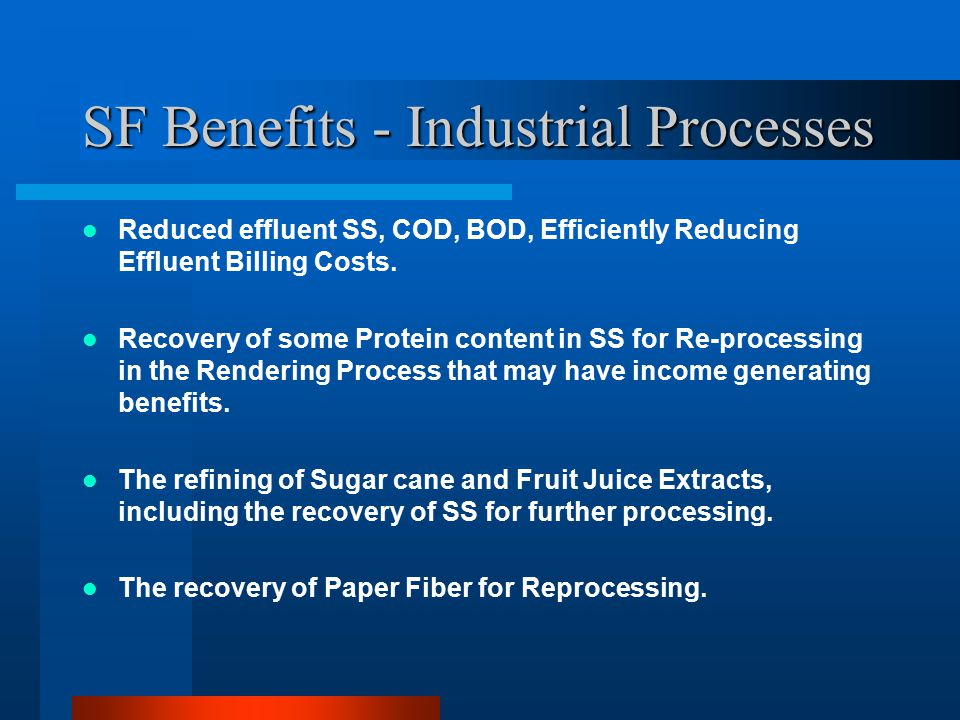 SF Benefits - Industrial Processes Reduced effluent SS, COD, BOD, Efficiently Reducing Effluent Billing Costs. Recovery of some Protein content in SS