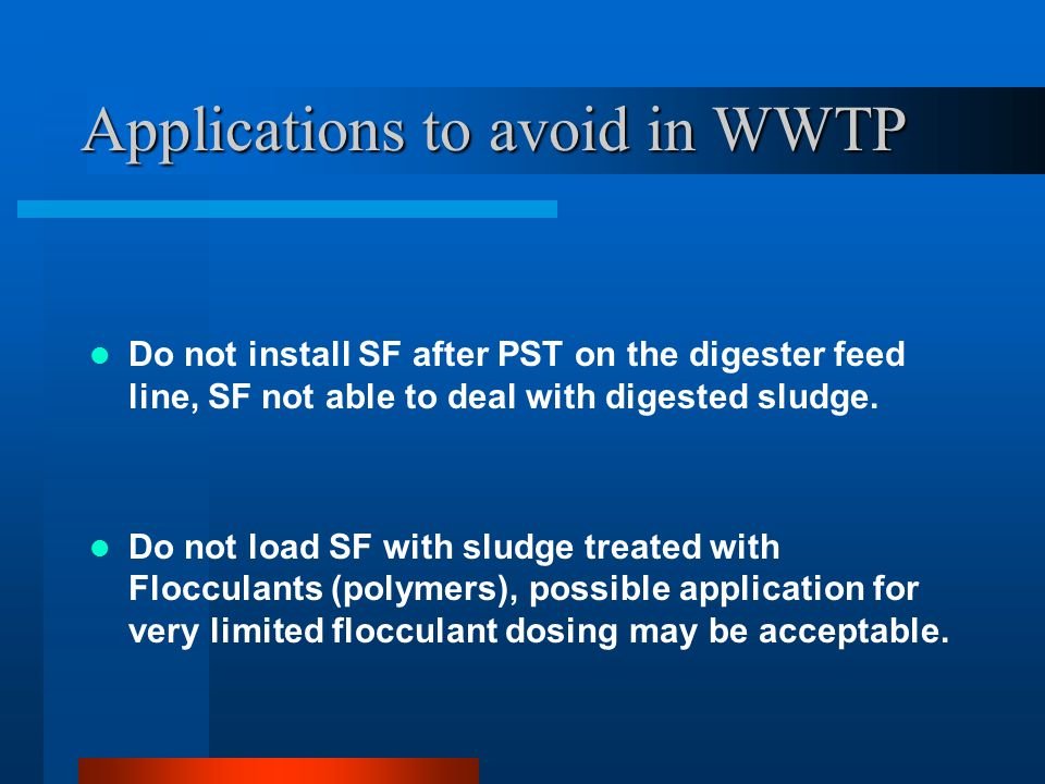 Applications to avoid in WWTP Do not install SF after PST on the digester feed line, SF not able to deal with digested sludge. Do not load SF with slu