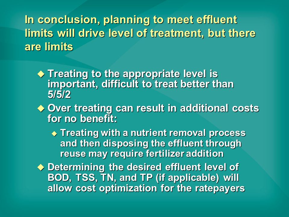 In conclusion, planning to meet effluent limits will drive level of treatment, but there are limits u Treating to the appropriate level is important, difficult to treat better than 5/5/2 u Over treating can result in additional costs for no benefit: u Treating with a nutrient removal process and then disposing the effluent through reuse may require fertilizer addition u Determining the desired effluent level of BOD, TSS, TN, and TP (if applicable) will allow cost optimization for the ratepayers
